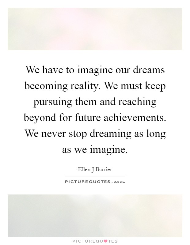 We have to imagine our dreams becoming reality. We must keep pursuing them and reaching beyond for future achievements. We never stop dreaming as long as we imagine Picture Quote #1