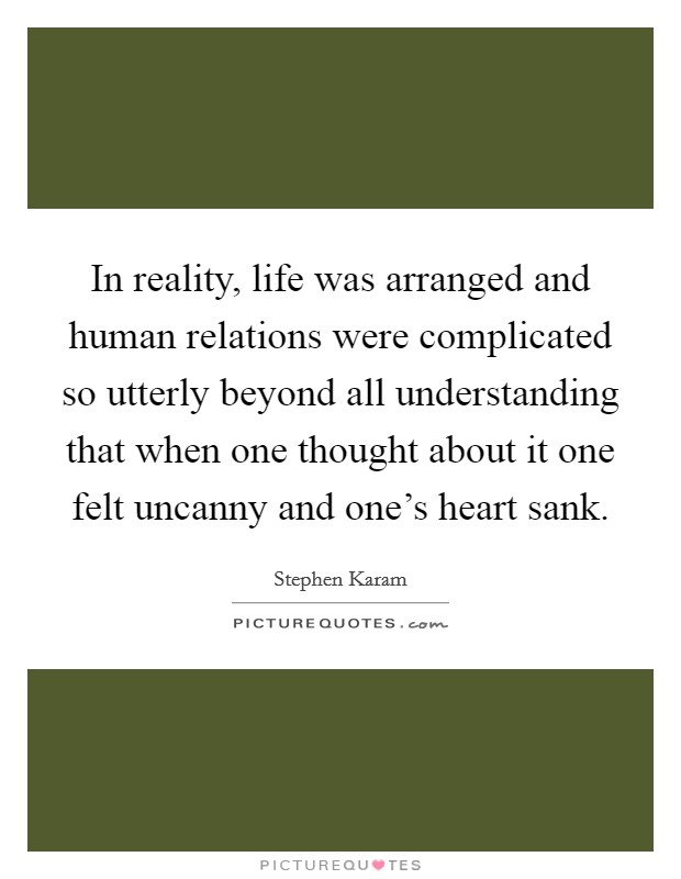 In reality, life was arranged and human relations were complicated so utterly beyond all understanding that when one thought about it one felt uncanny and one's heart sank Picture Quote #1