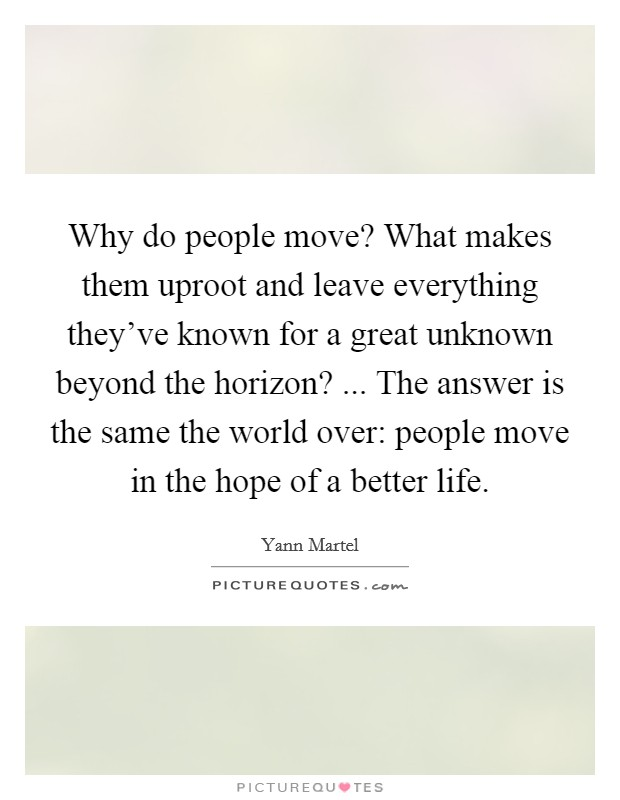 Why do people move? What makes them uproot and leave everything they've known for a great unknown beyond the horizon? ... The answer is the same the world over: people move in the hope of a better life Picture Quote #1