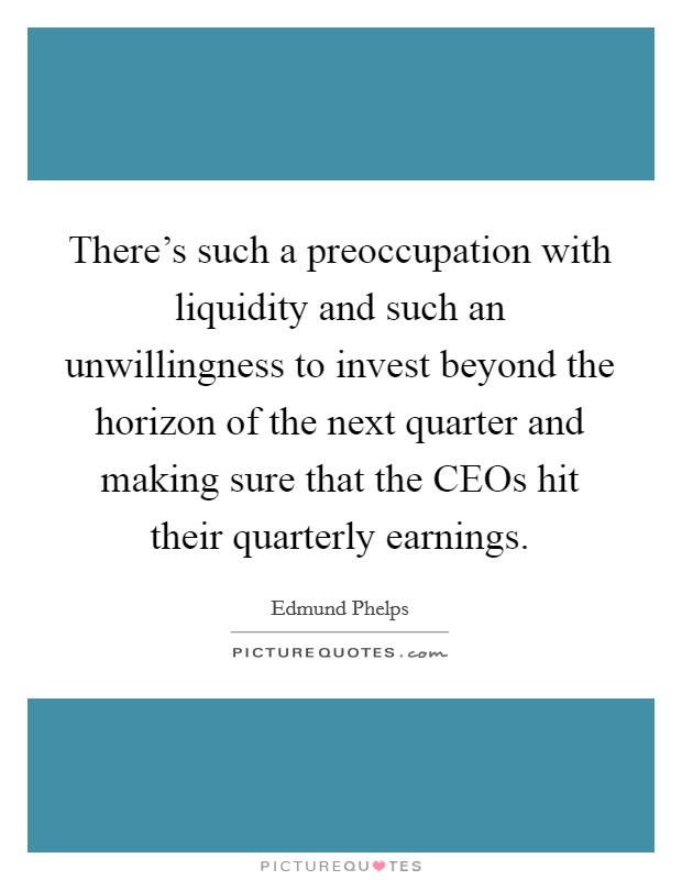 There's such a preoccupation with liquidity and such an unwillingness to invest beyond the horizon of the next quarter and making sure that the CEOs hit their quarterly earnings Picture Quote #1