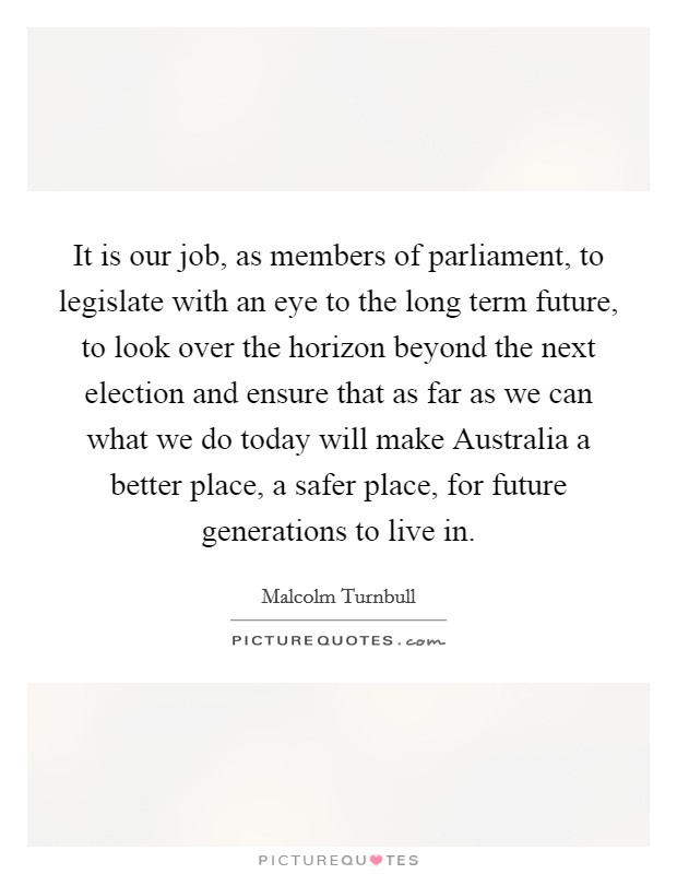 It is our job, as members of parliament, to legislate with an eye to the long term future, to look over the horizon beyond the next election and ensure that as far as we can what we do today will make Australia a better place, a safer place, for future generations to live in Picture Quote #1