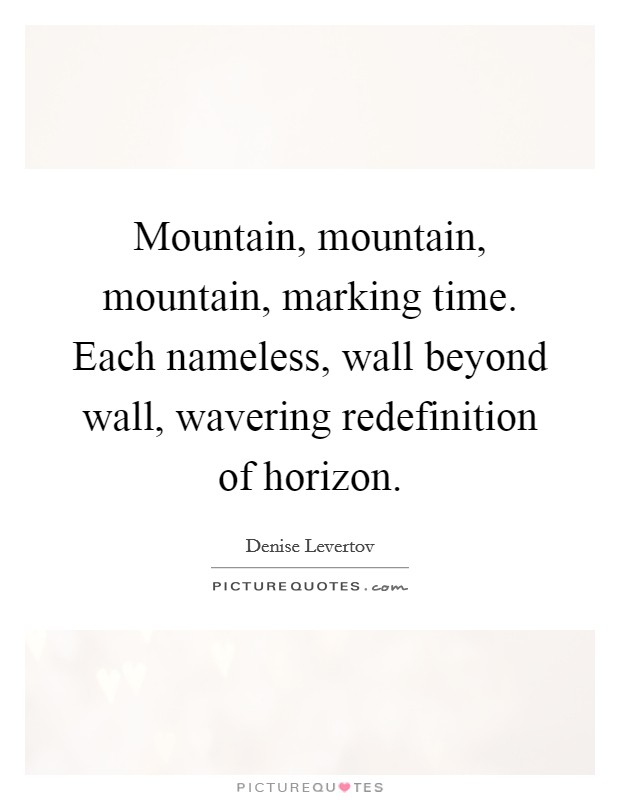 Mountain, mountain, mountain, marking time. Each nameless, wall beyond wall, wavering redefinition of horizon Picture Quote #1