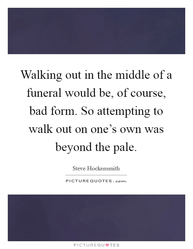 Walking out in the middle of a funeral would be, of course, bad form. So attempting to walk out on one's own was beyond the pale Picture Quote #1