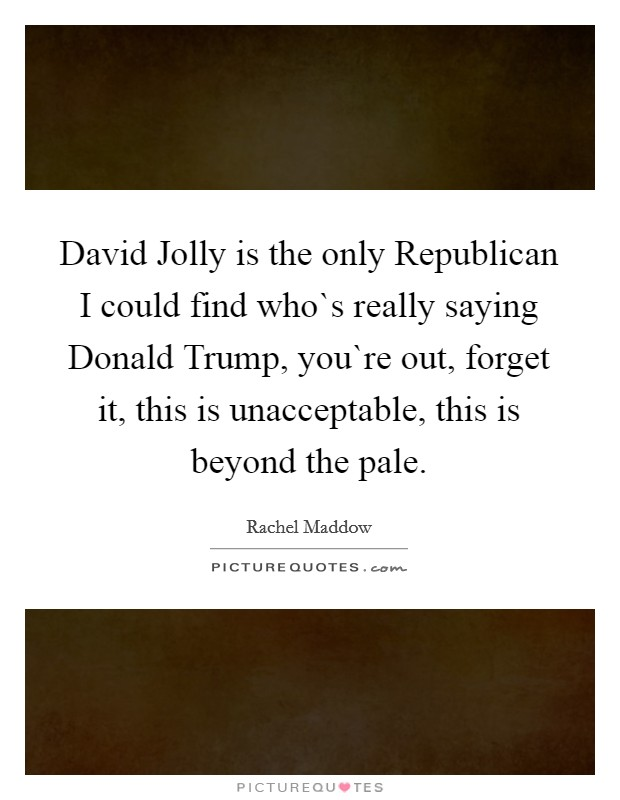 David Jolly is the only Republican I could find who`s really saying Donald Trump, you`re out, forget it, this is unacceptable, this is beyond the pale Picture Quote #1