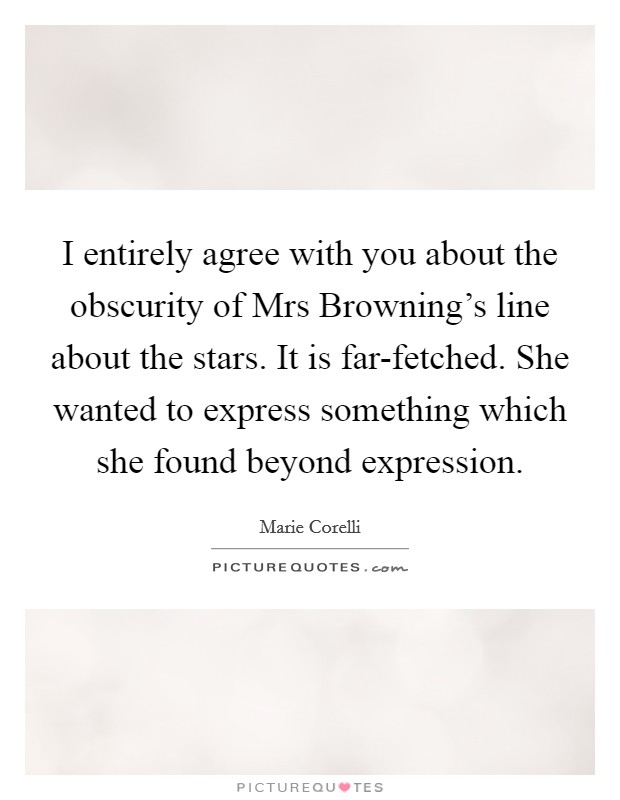 I entirely agree with you about the obscurity of Mrs Browning's line about the stars. It is far-fetched. She wanted to express something which she found beyond expression Picture Quote #1