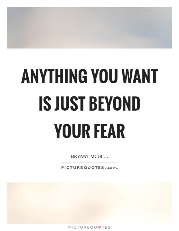 Anything you want is just beyond your fear Picture Quote #1