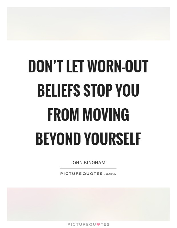 Don't let worn-out beliefs stop you from moving beyond yourself Picture Quote #1