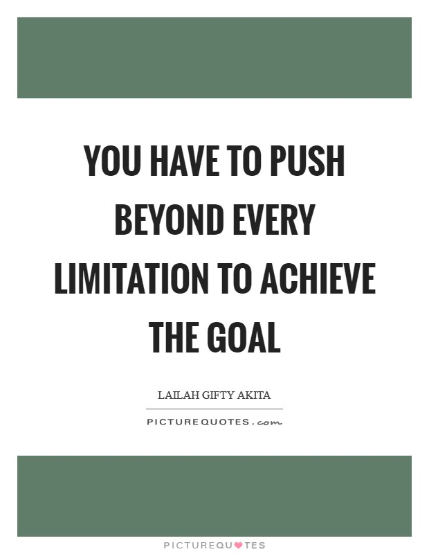 You have to push beyond every limitation to achieve the goal Picture Quote #1