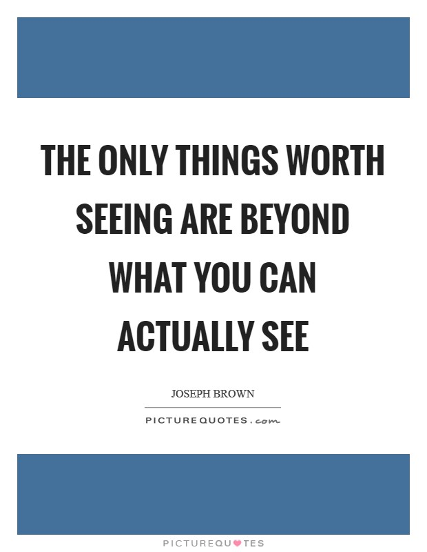 The only things worth seeing are beyond what you can actually see Picture Quote #1