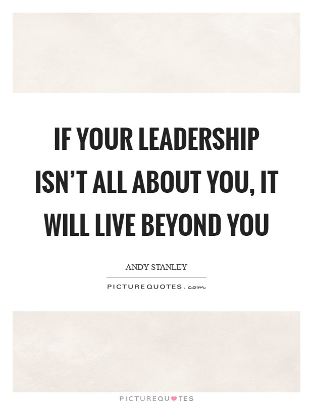 If your leadership isn't all about you, it will live beyond you Picture Quote #1