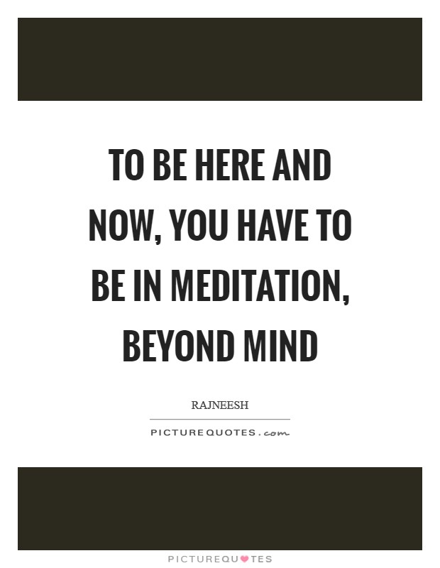 To be here and now, you have to be in meditation, beyond mind Picture Quote #1