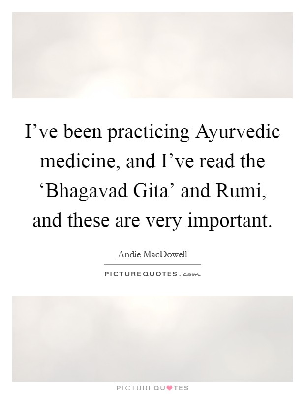 I've been practicing Ayurvedic medicine, and I've read the 'Bhagavad Gita' and Rumi, and these are very important Picture Quote #1