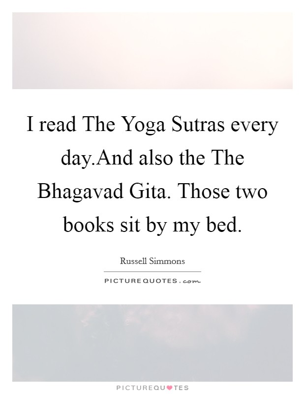 I Read The Yoga Sutras Every DayAnd Also Bhagavad Gita Those Two Books Sit By My Bed