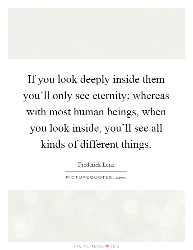If you look deeply inside them you'll only see eternity; whereas with most human beings, when you look inside, you'll see all kinds of different things Picture Quote #1