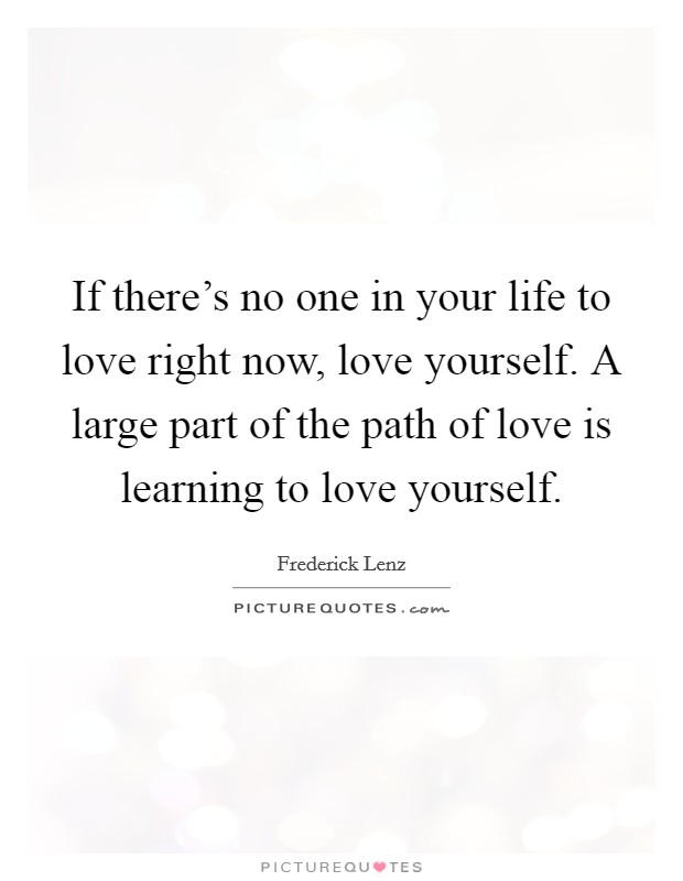 If there's no one in your life to love right now, love yourself. A large part of the path of love is learning to love yourself. Picture Quote #1