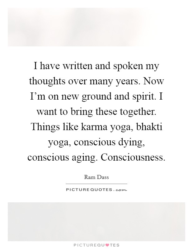I have written and spoken my thoughts over many years. Now I'm on new ground and spirit. I want to bring these together. Things like karma yoga, bhakti yoga, conscious dying, conscious aging. Consciousness Picture Quote #1