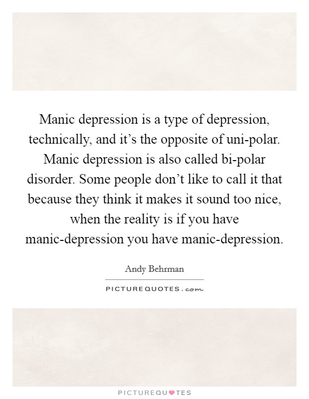 Manic depression is a type of depression, technically, and it's the opposite of uni-polar. Manic depression is also called bi-polar disorder. Some people don't like to call it that because they think it makes it sound too nice, when the reality is if you have manic-depression you have manic-depression Picture Quote #1