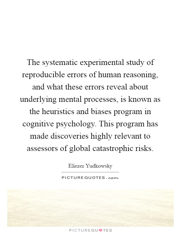 The systematic experimental study of reproducible errors of human reasoning, and what these errors reveal about underlying mental processes, is known as the heuristics and biases program in cognitive psychology. This program has made discoveries highly relevant to assessors of global catastrophic risks Picture Quote #1