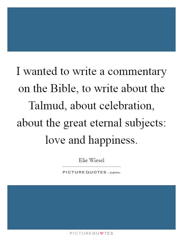 I wanted to write a commentary on the Bible, to write about the Talmud, about celebration, about the great eternal subjects: love and happiness Picture Quote #1