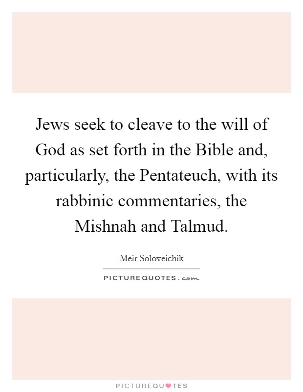 Jews seek to cleave to the will of God as set forth in the Bible and, particularly, the Pentateuch, with its rabbinic commentaries, the Mishnah and Talmud Picture Quote #1