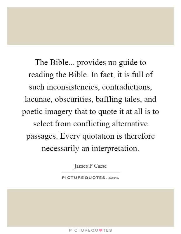 The Bible... provides no guide to reading the Bible. In fact, it is full of such inconsistencies, contradictions, lacunae, obscurities, baffling tales, and poetic imagery that to quote it at all is to select from conflicting alternative passages. Every quotation is therefore necessarily an interpretation Picture Quote #1