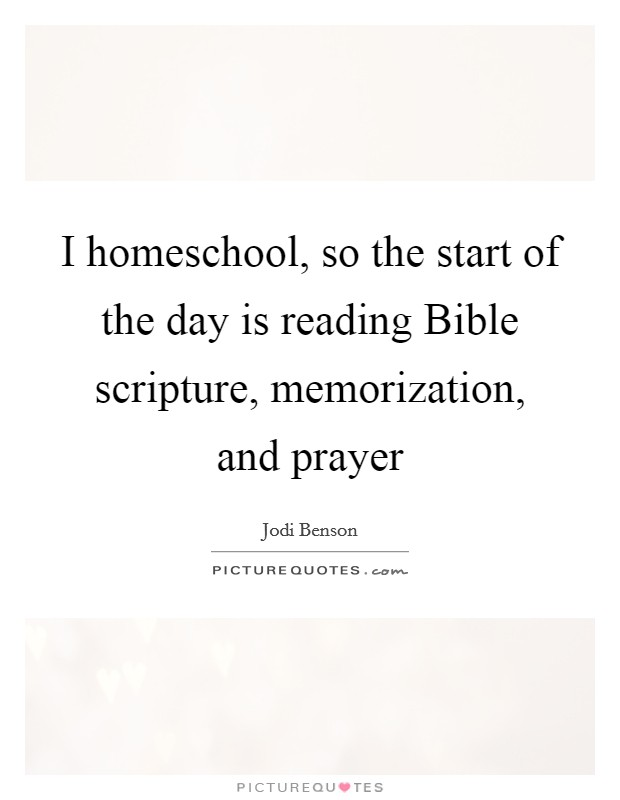I homeschool, so the start of the day is reading Bible scripture, memorization, and prayer Picture Quote #1