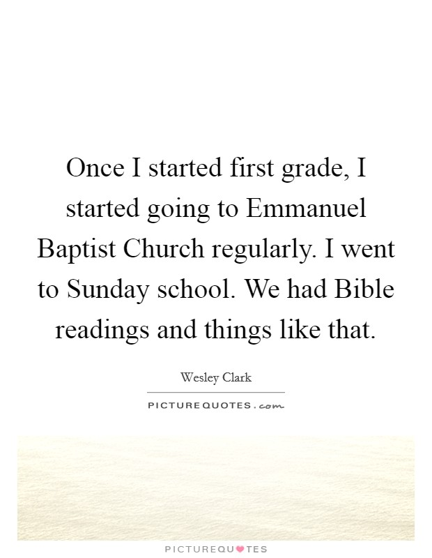 Once I started first grade, I started going to Emmanuel Baptist Church regularly. I went to Sunday school. We had Bible readings and things like that Picture Quote #1