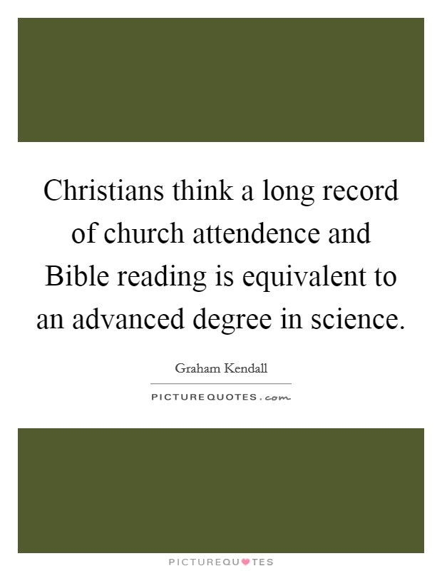 Christians think a long record of church attendence and Bible reading is equivalent to an advanced degree in science Picture Quote #1