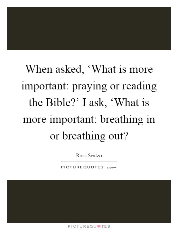 When asked, 'What is more important: praying or reading the Bible?' I ask, 'What is more important: breathing in or breathing out? Picture Quote #1