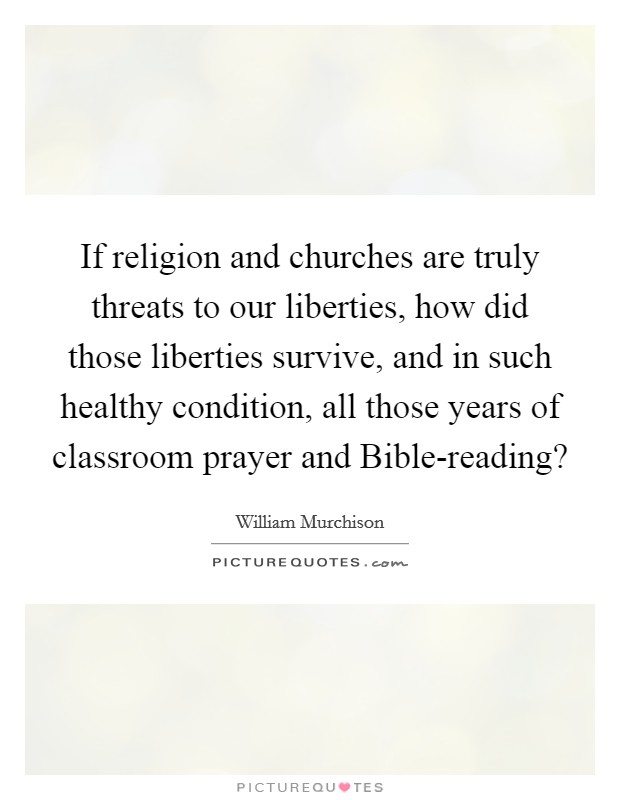 If religion and churches are truly threats to our liberties, how did those liberties survive, and in such healthy condition, all those years of classroom prayer and Bible-reading? Picture Quote #1