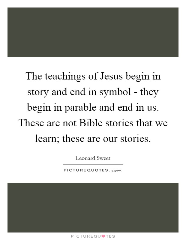 The teachings of Jesus begin in story and end in symbol - they begin in parable and end in us. These are not Bible stories that we learn; these are our stories Picture Quote #1