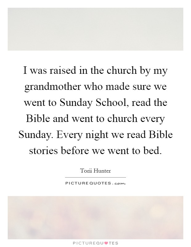 I was raised in the church by my grandmother who made sure we went to Sunday School, read the Bible and went to church every Sunday. Every night we read Bible stories before we went to bed Picture Quote #1