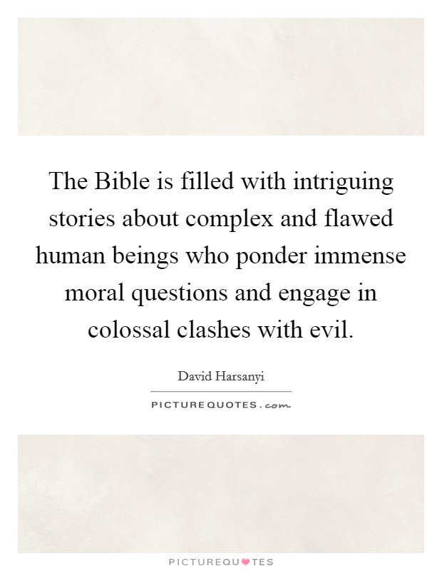 The Bible is filled with intriguing stories about complex and flawed human beings who ponder immense moral questions and engage in colossal clashes with evil Picture Quote #1