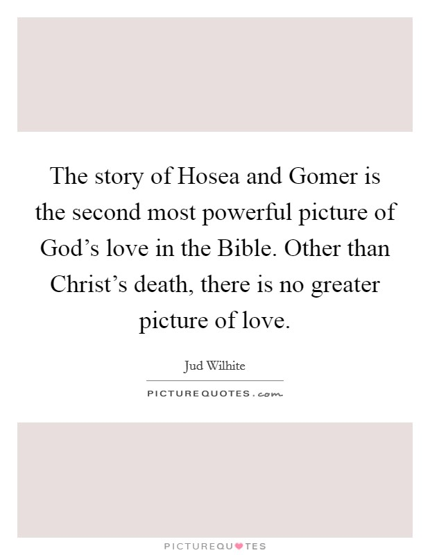 The story of Hosea and Gomer is the second most powerful picture of God's love in the Bible. Other than Christ's death, there is no greater picture of love Picture Quote #1