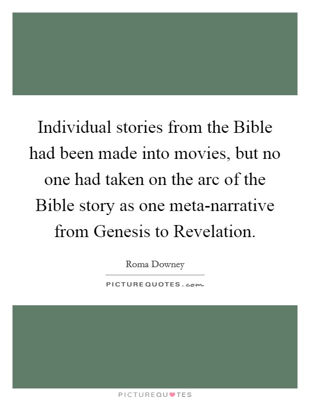 Individual stories from the Bible had been made into movies, but no one had taken on the arc of the Bible story as one meta-narrative from Genesis to Revelation Picture Quote #1