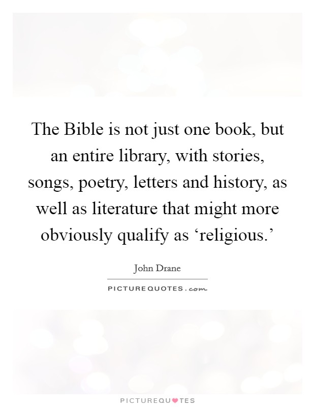 The Bible is not just one book, but an entire library, with stories, songs, poetry, letters and history, as well as literature that might more obviously qualify as 'religious.' Picture Quote #1