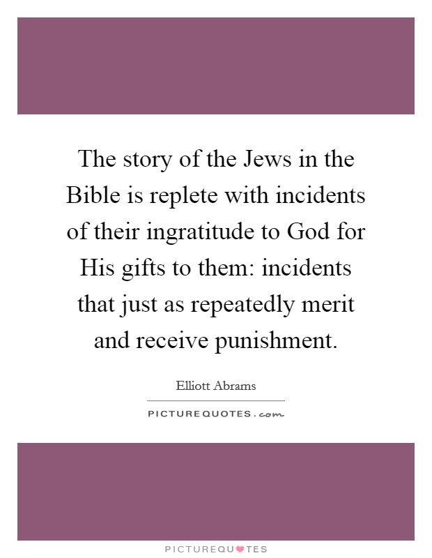 The story of the Jews in the Bible is replete with incidents of their ingratitude to God for His gifts to them: incidents that just as repeatedly merit and receive punishment Picture Quote #1