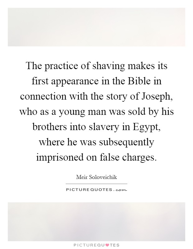The practice of shaving makes its first appearance in the Bible in connection with the story of Joseph, who as a young man was sold by his brothers into slavery in Egypt, where he was subsequently imprisoned on false charges Picture Quote #1