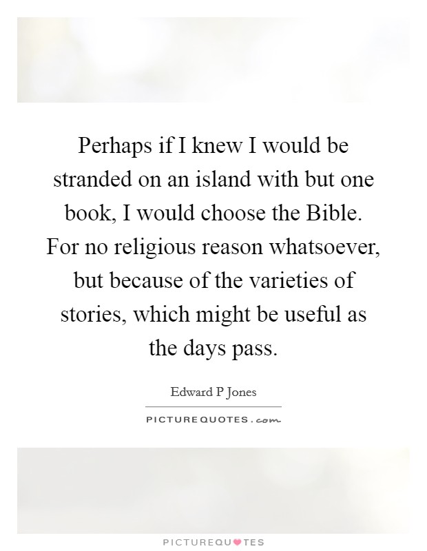 Perhaps if I knew I would be stranded on an island with but one book, I would choose the Bible. For no religious reason whatsoever, but because of the varieties of stories, which might be useful as the days pass Picture Quote #1
