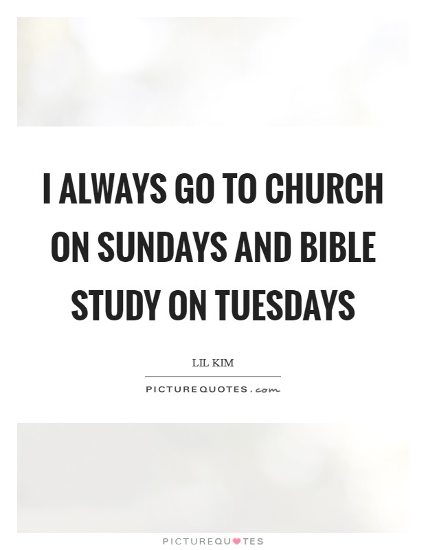 I always go to church on Sundays and Bible study on Tuesdays Picture Quote #1