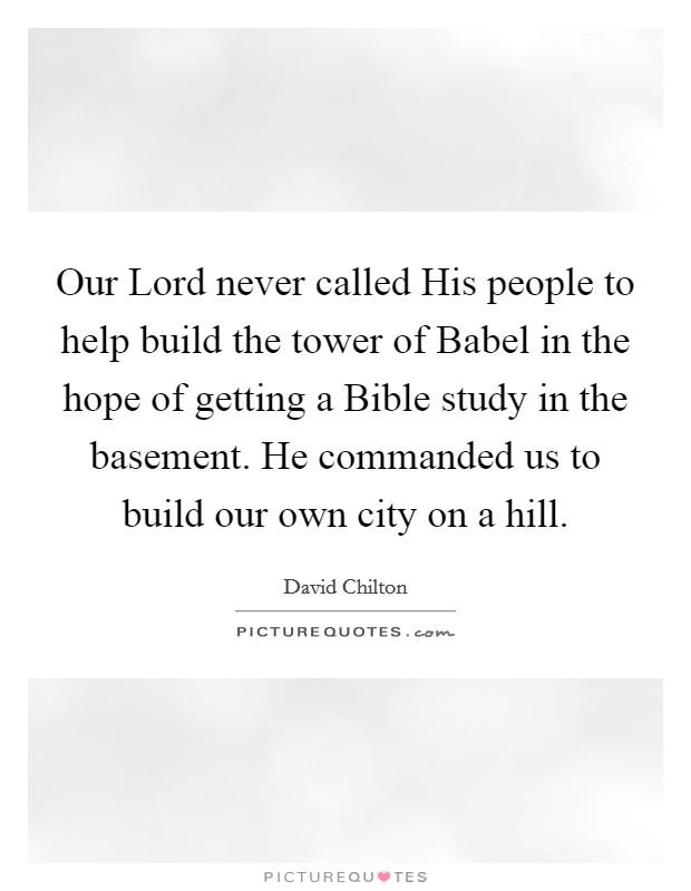 Our Lord never called His people to help build the tower of Babel in the hope of getting a Bible study in the basement. He commanded us to build our own city on a hill Picture Quote #1
