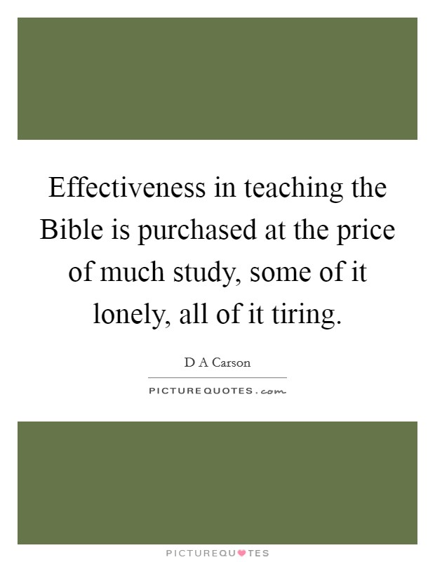 Effectiveness in teaching the Bible is purchased at the price of much study, some of it lonely, all of it tiring. Picture Quote #1