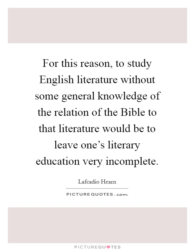For this reason, to study English literature without some general knowledge of the relation of the Bible to that literature would be to leave one's literary education very incomplete Picture Quote #1