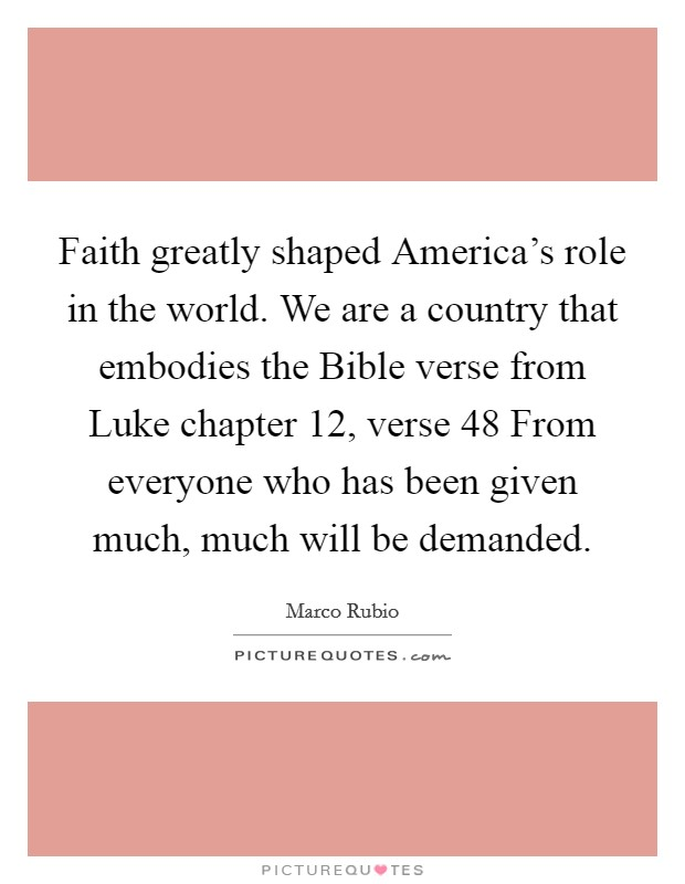 Faith greatly shaped America's role in the world. We are a country that embodies the Bible verse from Luke chapter 12, verse 48 From everyone who has been given much, much will be demanded Picture Quote #1