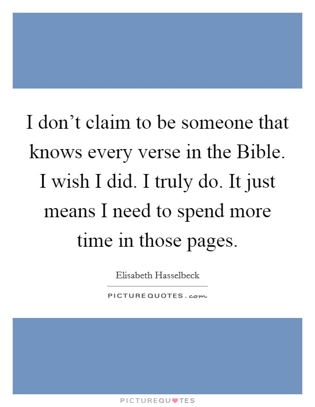 I don't claim to be someone that knows every verse in the Bible. I wish I did. I truly do. It just means I need to spend more time in those pages Picture Quote #1