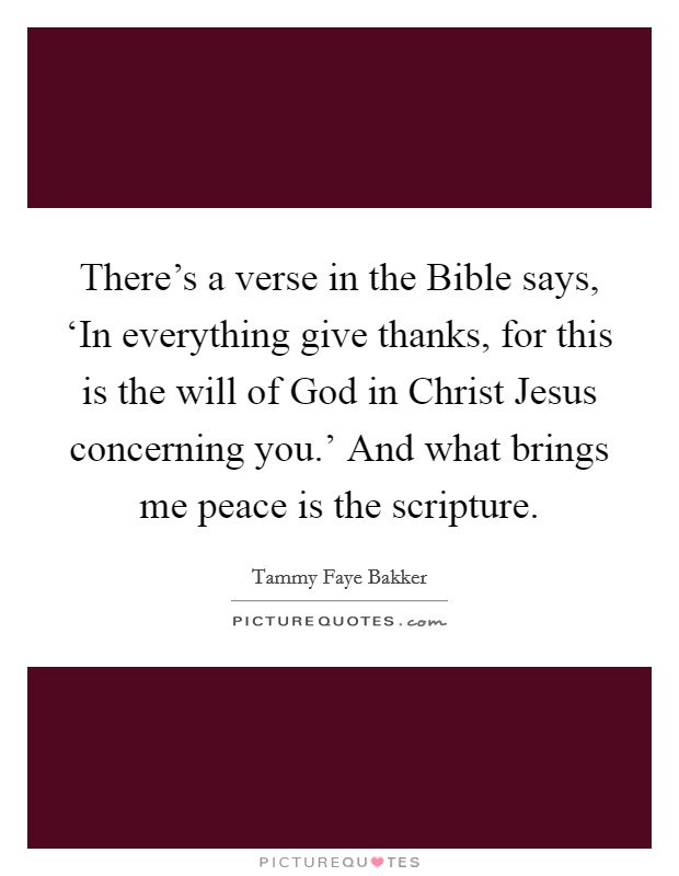 There's a verse in the Bible says, 'In everything give thanks, for this is the will of God in Christ Jesus concerning you.' And what brings me peace is the scripture Picture Quote #1