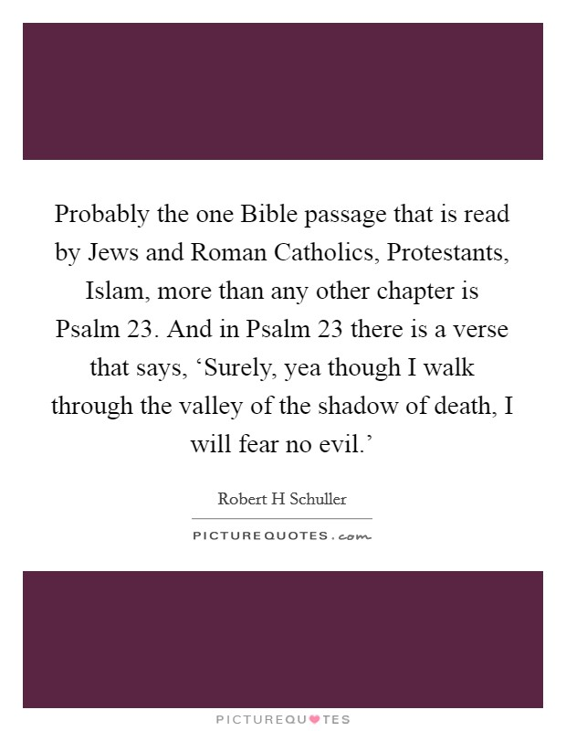 Probably the one Bible passage that is read by Jews and Roman Catholics, Protestants, Islam, more than any other chapter is Psalm 23. And in Psalm 23 there is a verse that says, 'Surely, yea though I walk through the valley of the shadow of death, I will fear no evil.' Picture Quote #1
