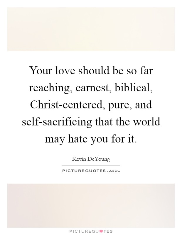 Your love should be so far reaching, earnest, biblical, Christ-centered, pure, and self-sacrificing that the world may hate you for it Picture Quote #1