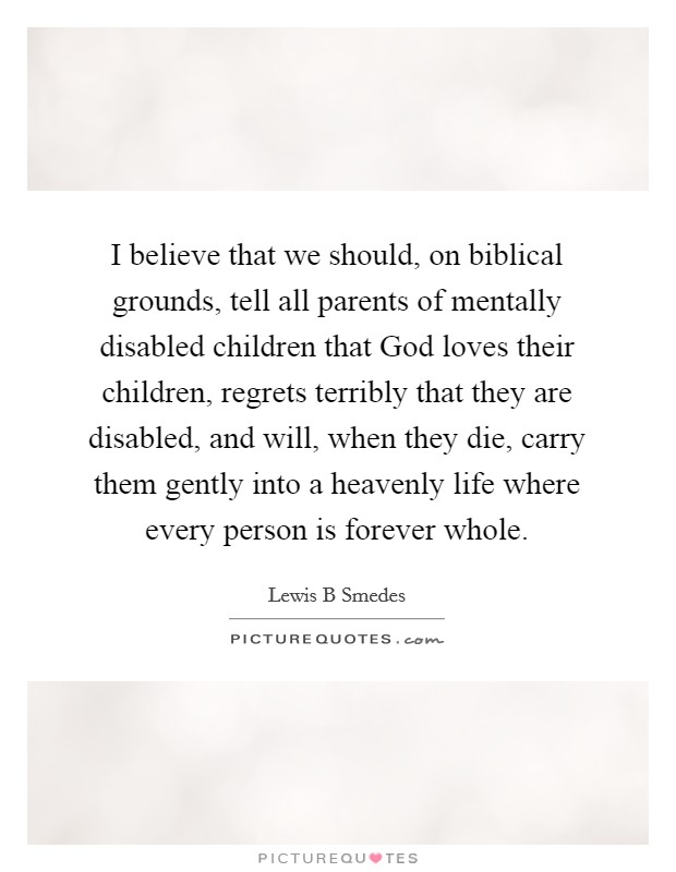 I believe that we should, on biblical grounds, tell all parents of mentally disabled children that God loves their children, regrets terribly that they are disabled, and will, when they die, carry them gently into a heavenly life where every person is forever whole. Picture Quote #1
