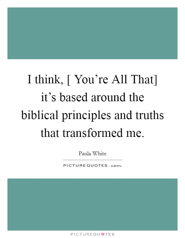 I think, [ You're All That] it's based around the biblical principles and truths that transformed me Picture Quote #1